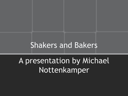 Shakers and Bakers A presentation by Michael Nottenkamper.