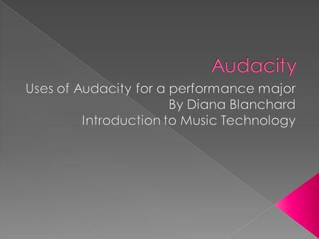  Audacity has many different uses  Record live audio  Copy or splice sound tracks together  Change the speed or pitch of a recording  Import and.