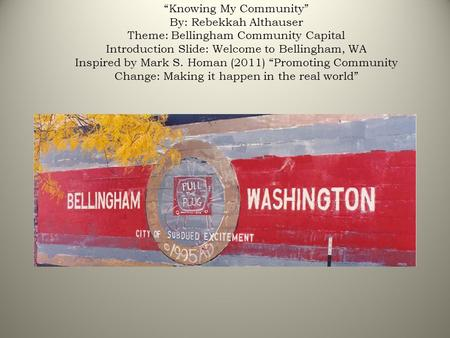 """Knowing My Community"" By: Rebekkah Althauser Theme: Bellingham Community Capital Introduction Slide: Welcome to Bellingham, WA Inspired by Mark S. Homan."