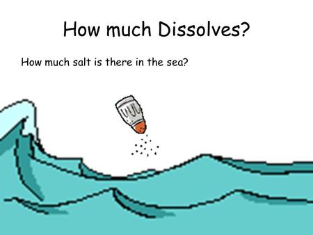 How much Dissolves? How much salt is there in the sea?