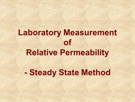 Laboratory Measurement of Relative Permeability - Steady State Method.
