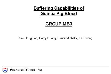 Department of Bioengineering Buffering Capabilities of Guinea Pig Blood GROUP MB3 Kim Coughlan, Barry Huang, Laura Michelis, Le Truong.