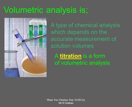 Phase Two Titration Year 10 EEI by Mr H Graham Volumetric analysis is; A type of chemical analysis which depends on the accurate measurement of solution.