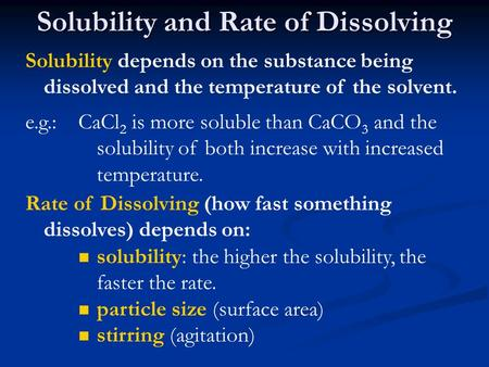 Solubility and Rate of Dissolving Solubility depends on the substance being dissolved and the temperature of the solvent. e.g.:CaCl 2 is more soluble than.