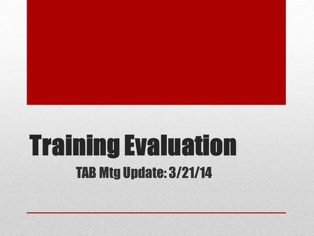 Training Evaluation TAB Mtg Update: 3/21/14. Big Picture Training Evaluation Framework (in process; categories: Internal staff, relationships with agencies,