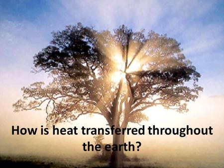 How is heat transferred throughout the earth?. Questions What do you know about heat? What are some sources of heat? Does heat move? If yes, what makes.