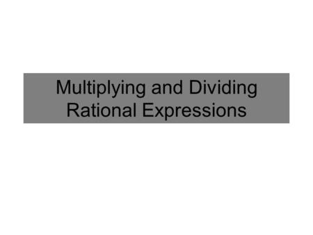 Multiplying and Dividing Rational Expressions. Multiplying and Dividing Fractions Multiply Numerators Multiply Denominators Multiply by the reciprocal.