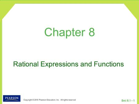 Copyright © 2010 Pearson Education, Inc. All rights reserved Sec 8.1 - 1 Rational Expressions and Functions Chapter 8.