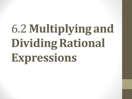 6.2 Multiplying and Dividing Rational Expressions.