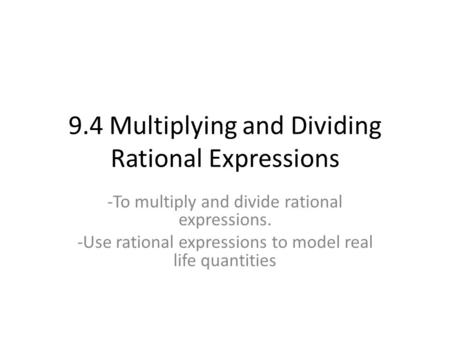 9.4 Multiplying and Dividing Rational Expressions -To multiply and divide rational expressions. -Use rational expressions to model real life quantities.