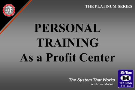 PERSONAL TRAINING As a Profit Center THE PLATINUM SERIES The System That Works A FitTrac Module.