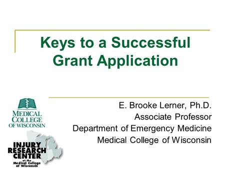 Keys to a Successful Grant Application E. Brooke Lerner, Ph.D. Associate Professor Department of Emergency Medicine Medical College of Wisconsin.