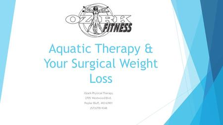 Aquatic Therapy & Your Surgical Weight Loss Ozark Physical Therapy 2705 Westwood Blvd. Poplar Bluff, MO 63901 (573)778-9348.