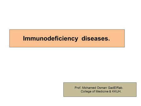 Immunodeficiency diseases. Prof. Mohamed Osman GadElRab. College of Medicine & KKUH.