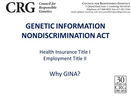 GENETIC INFORMATION NONDISCRIMINATION ACT Health Insurance Title I Employment Title II Why GINA?