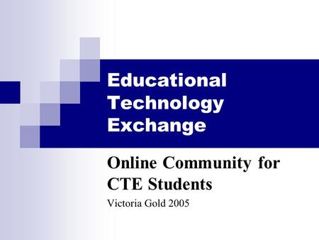 Educational Technology Exchange Online Community for CTE Students Victoria Gold 2005.