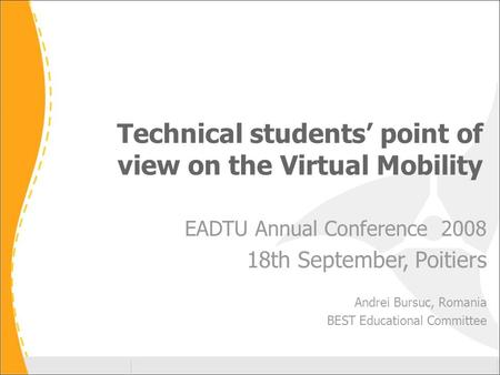 Technical students' point of view on the Virtual Mobility EADTU Annual Conference 2008 18th September, Poitiers Andrei Bursuc, Romania BEST Educational.
