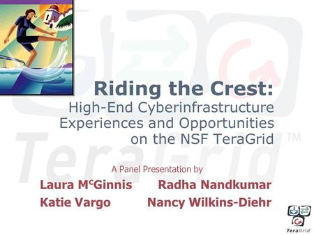 Riding the Crest: High-End Cyberinfrastructure Experiences and Opportunities on the NSF TeraGrid A Panel Presentation by Laura M c GinnisRadha Nandkumar.