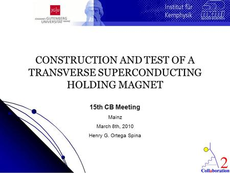 CONSTRUCTION AND TEST OF A TRANSVERSE SUPERCONDUCTING HOLDING MAGNET 15th CB Meeting Mainz March 8th, 2010 Henry G. Ortega Spina.