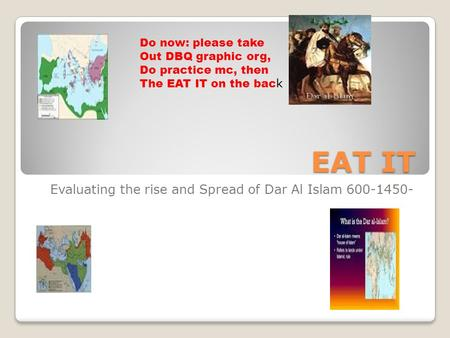 EAT IT Evaluating the rise and Spread of Dar Al Islam 600-1450- Do now: please take Out DBQ graphic org, Do practice mc, then The EAT IT on the bac k.