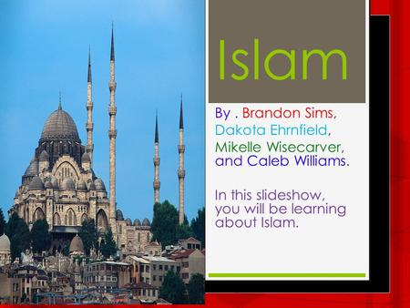 Islam By. Brandon Sims, Dakota Ehrnfield, Mikelle Wisecarver, and Caleb Williams. In this slideshow, you will be learning about Islam.