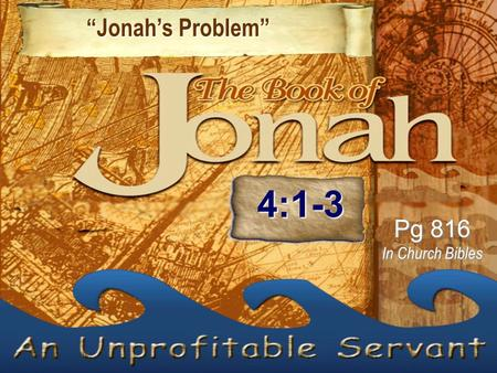 """Jonah's Problem"" ""Jonah's Problem"" Pg 816 In Church Bibles 4:1-3."