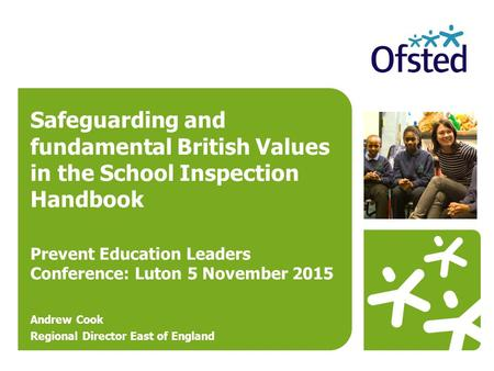 Safeguarding and fundamental British Values in the School Inspection Handbook Prevent Education Leaders Conference: Luton 5 November 2015 Andrew Cook Regional.