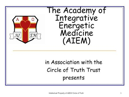 Intellectual Property of AIEM/ Circle of Truth 1 The Academy of Integrative Energetic Medicine (AIEM) in Association with the Circle of Truth Trust presents.