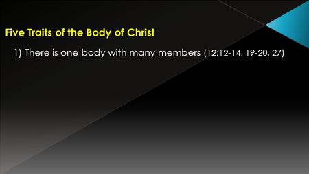 Five Traits of the Body of Christ 1) There is one body with many members (12:12-14, 19-20, 27)
