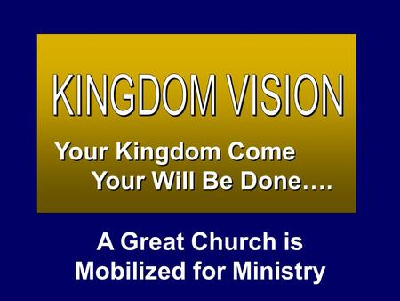 Your Kingdom Come Your Will Be Done…. Your Kingdom Come Your Will Be Done…. A Great Church is Mobilized for Ministry.