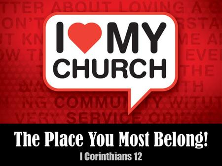 The Place You Most Belong! I Corinthians 12. The Place You Most Belong! I Corinthians 12 When people ask me what makes me optimistic about life....
