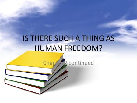 IS THERE SUCH A THING AS HUMAN FREEDOM? Chapter 2 continued.