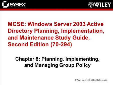 © Wiley Inc. 2006. All Rights Reserved. MCSE: Windows Server 2003 Active Directory Planning, Implementation, and Maintenance Study Guide, Second Edition.