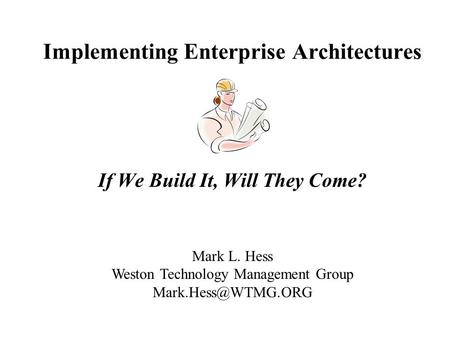 Implementing Enterprise Architectures If We Build It, Will They Come? Mark L. Hess Weston Technology Management Group