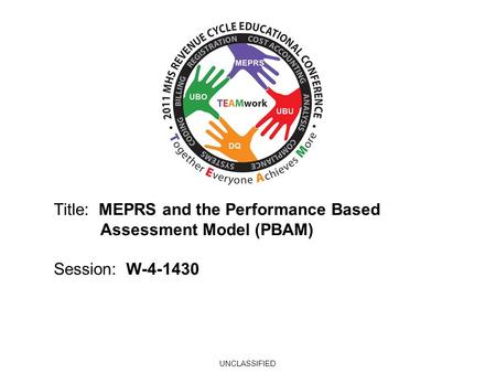 2010 UBO/UBU Conference Title: MEPRS and the Performance Based Assessment Model (PBAM) Session: W-4-1430 UNCLASSIFIED.