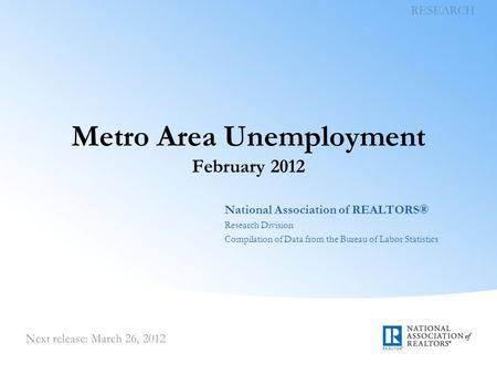 Metro Area Unemployment February 2012 National Association of REALTORS® Research Division Compilation of Data from the Bureau of Labor Statistics.