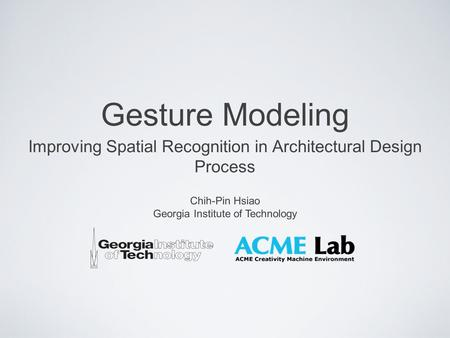 Gesture Modeling Improving Spatial Recognition in Architectural Design Process Chih-Pin Hsiao Georgia Institute of Technology.