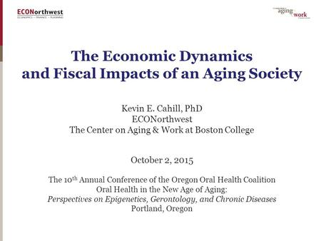 The Economic Dynamics and Fiscal Impacts of an Aging Society Kevin E. Cahill, PhD ECONorthwest The Center on Aging & Work at Boston College October 2,
