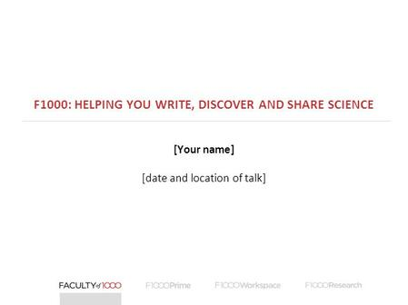 F1000: HELPING YOU WRITE, DISCOVER AND SHARE SCIENCE [Your name] [date and location of talk]