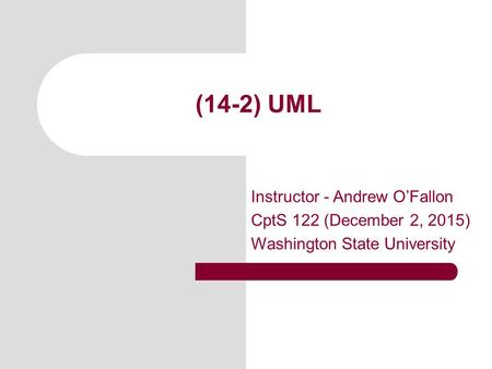 (14-2) UML Instructor - Andrew O'Fallon CptS 122 (December 2, 2015) Washington State University.
