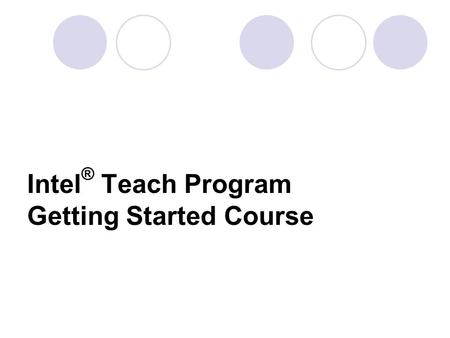 Intel ® Teach Program Getting Started Course. What is the Intel ® Teach Program Getting Started Course? -A professional development offering for classroom/subject-matter.