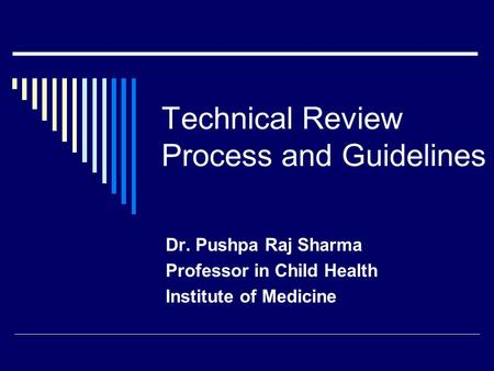 Technical Review Process and Guidelines Dr. Pushpa Raj Sharma Professor in Child Health Institute of Medicine.