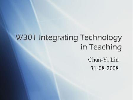 Chun-Yi Lin 31-08-2008.  Title: W301 Integrating Technology in Teaching (Part I)  Credit: 1 credit hour  Prerequisite: W200 or W201  Coordinating.
