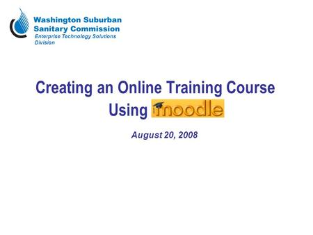 Creating an Online Training Course Using Moodle August 20, 2008 Enterprise Technology Solutions Division.