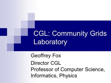 CGL: Community Grids Laboratory Geoffrey Fox Director CGL Professor of Computer Science, Informatics, Physics.