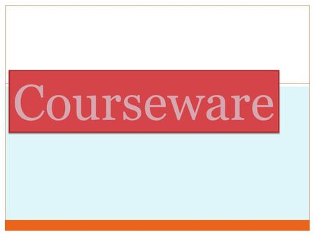 Courseware. What is courseware? One of the educational software. Primary purpose - teaching or self-learning. courseware is a term that combines the words.