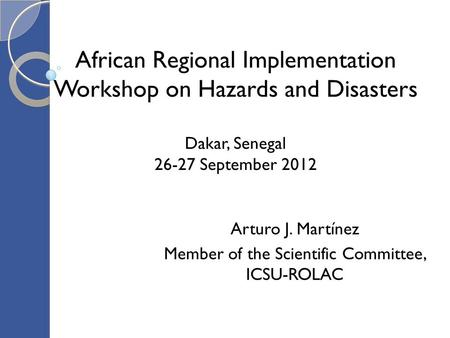 African Regional Implementation Workshop on Hazards and Disasters Dakar, Senegal 26-27 September 2012 Arturo J. Martínez Member of the Scientific Committee,