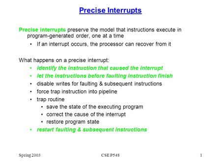 Spring 2003CSE P5481 Precise Interrupts Precise interrupts preserve the model that instructions execute in program-generated order, one at a time If an.
