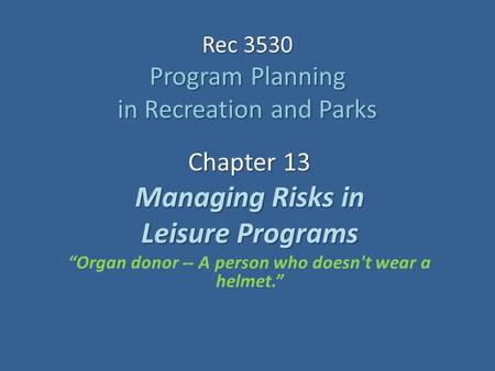 "Rec 3530 Program Planning in Recreation and Parks Chapter 13 Managing Risks in Leisure Programs ""Organ donor -- A person who doesn't wear a helmet."""
