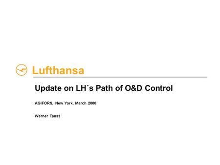 Lufthansa Update on LH´s Path of O&D Control AGIFORS, New York, March 2000 Werner Tauss.